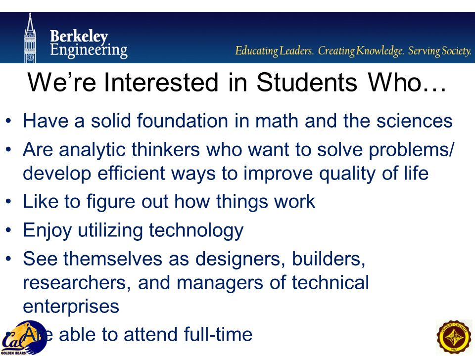 Have a solid foundation in math and the sciences Are analytic thinkers who want to solve problems/ develop efficient ways to improve quality of life Like to figure out how things work Enjoy utilizing technology See themselves as designers, builders, researchers, and managers of technical enterprises Are able to attend full-time We're Interested in Students Who…