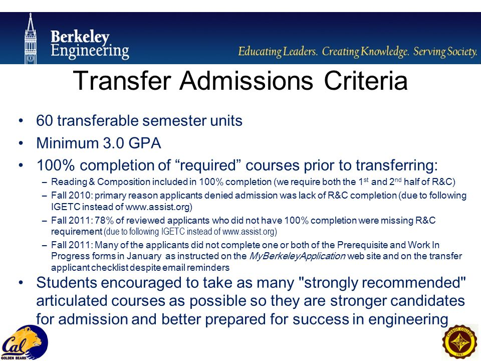 Transfer Admissions Criteria 60 transferable semester units Minimum 3.0 GPA 100% completion of required courses prior to transferring: –Reading & Composition included in 100% completion (we require both the 1 st and 2 nd half of R&C) –Fall 2010: primary reason applicants denied admission was lack of R&C completion (due to following IGETC instead of www.assist.org) –Fall 2011: 78% of reviewed applicants who did not have 100% completion were missing R&C requirement (due to following IGETC instead of www.assist.org) –Fall 2011: Many of the applicants did not complete one or both of the Prerequisite and Work In Progress forms in January as instructed on the MyBerkeleyApplication web site and on the transfer applicant checklist despite email reminders Students encouraged to take as many strongly recommended articulated courses as possible so they are stronger candidates for admission and better prepared for success in engineering