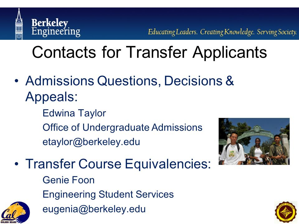 Contacts for Transfer Applicants Admissions Questions, Decisions & Appeals: Edwina Taylor Office of Undergraduate Admissions etaylor@berkeley.edu Transfer Course Equivalencies: Genie Foon Engineering Student Services eugenia@berkeley.edu