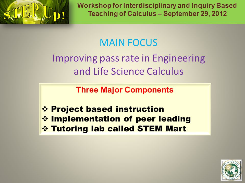 Workshop for Interdisciplinary and Inquiry Based Teaching of Calculus – September 29, 2012 3 MAIN FOCUS Improving pass rate in Engineering and Life Science Calculus Three Major Components  Project based instruction  Implementation of peer leading  Tutoring lab called STEM Mart