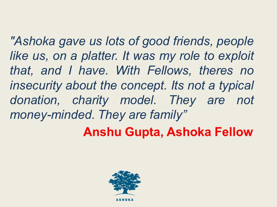 Ashoka gave us lots of good friends, people like us, on a platter.