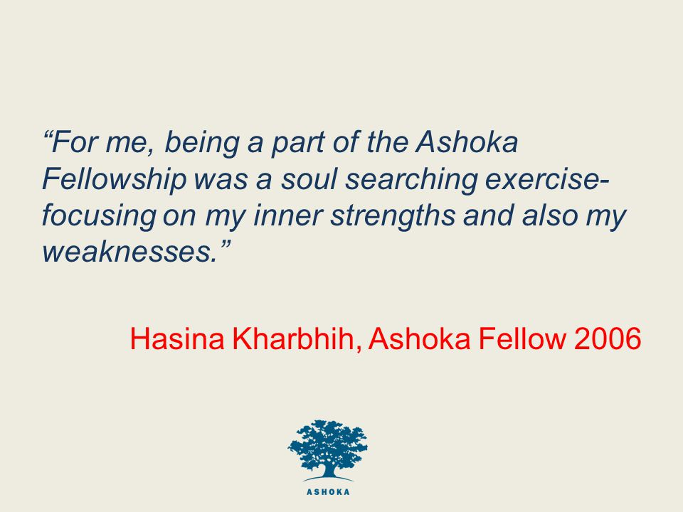 For me, being a part of the Ashoka Fellowship was a soul searching exercise- focusing on my inner strengths and also my weaknesses. Hasina Kharbhih, Ashoka Fellow 2006
