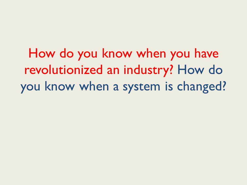 How do you know when you have revolutionized an industry How do you know when a system is changed