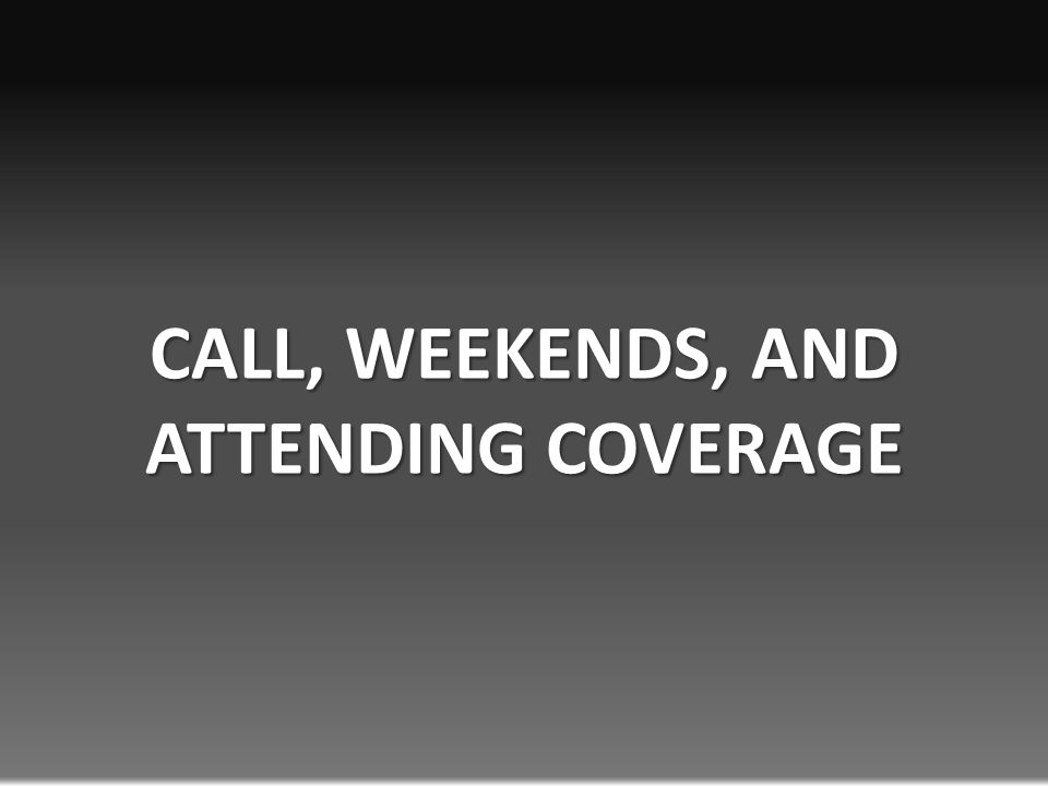 CALL, WEEKENDS, AND ATTENDING COVERAGE