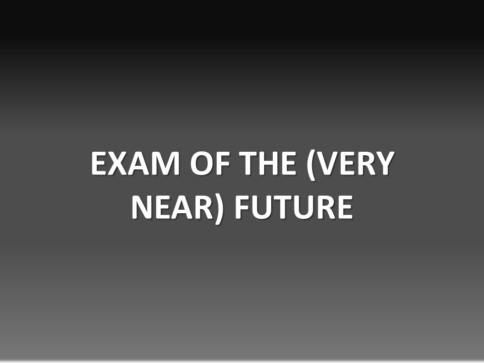 EXAM OF THE (VERY NEAR) FUTURE