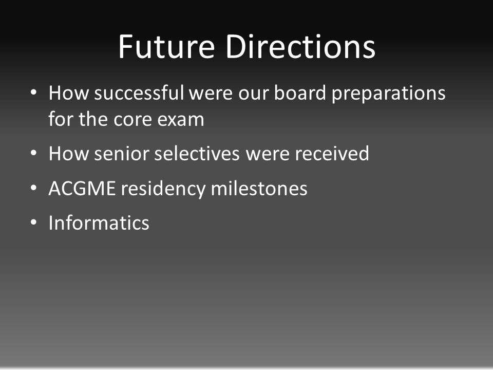 Future Directions How successful were our board preparations for the core exam How senior selectives were received ACGME residency milestones Informatics