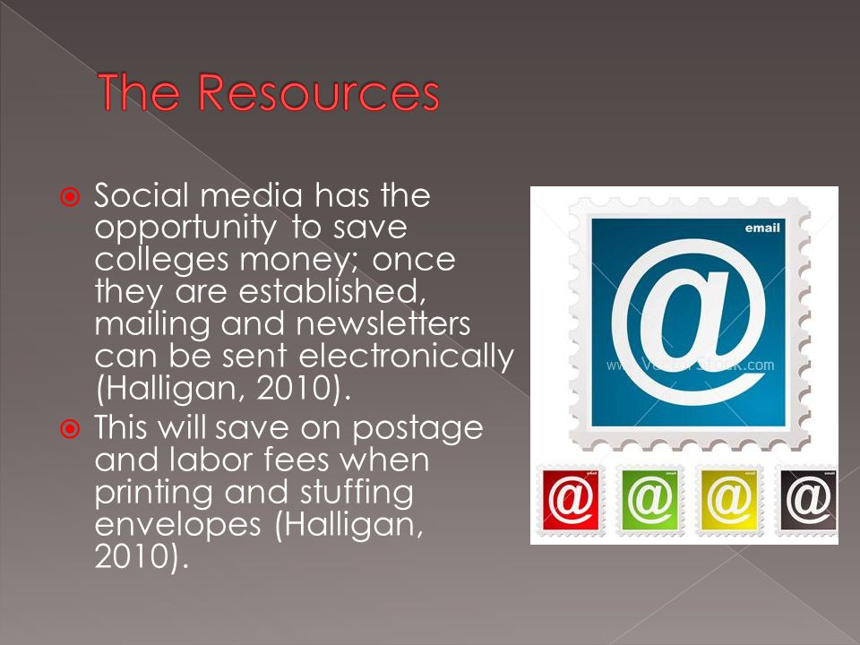  Social media has the opportunity to save colleges money; once they are established, mailing and newsletters can be sent electronically (Halligan, 2010).