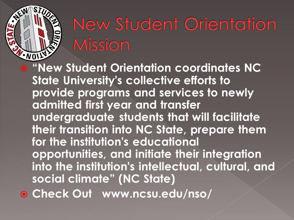  New Student Orientation coordinates NC State University s collective efforts to provide programs and services to newly admitted first year and transfer undergraduate students that will facilitate their transition into NC State, prepare them for the institution s educational opportunities, and initiate their integration into the institution s intellectual, cultural, and social climate (NC State)  Check Out www.ncsu.edu/nso/
