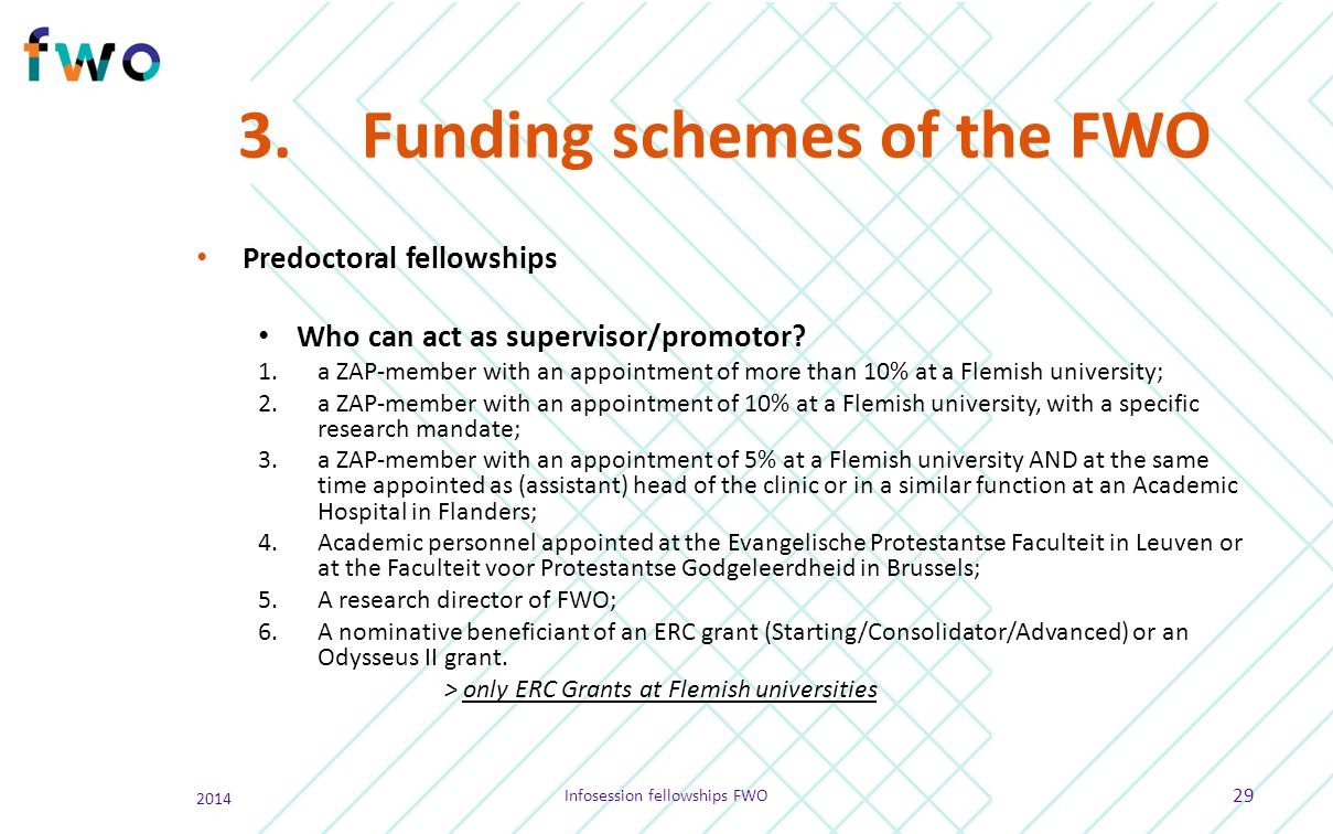 3.Funding schemes of the FWO Predoctoral fellowships Who can act as supervisor/promotor? 1.a ZAP-member with an appointment of more than 10% at a Flem