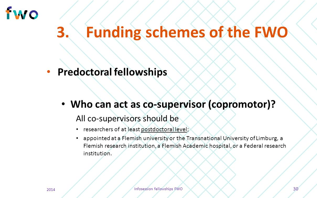 3.Funding schemes of the FWO Predoctoral fellowships Who can act as co-supervisor (copromotor)? All co-supervisors should be researchers of at least p