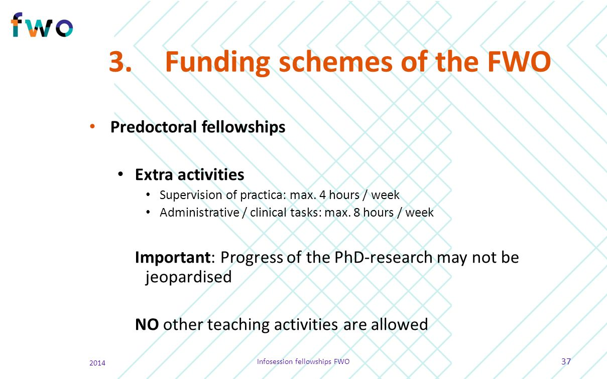3.Funding schemes of the FWO Predoctoral fellowships Extra activities Supervision of practica: max. 4 hours / week Administrative / clinical tasks: ma