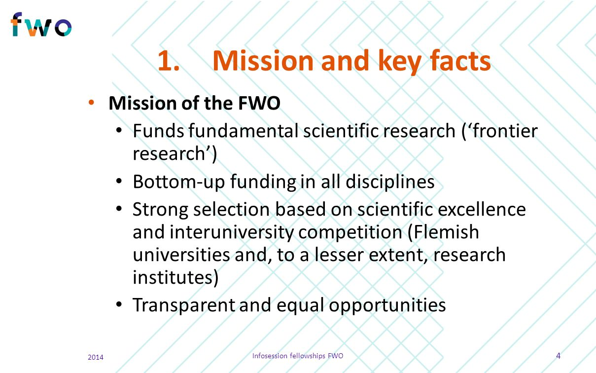 1.Mission and key facts Mission of the FWO Funds fundamental scientific research ('frontier research') Bottom-up funding in all disciplines Strong sel