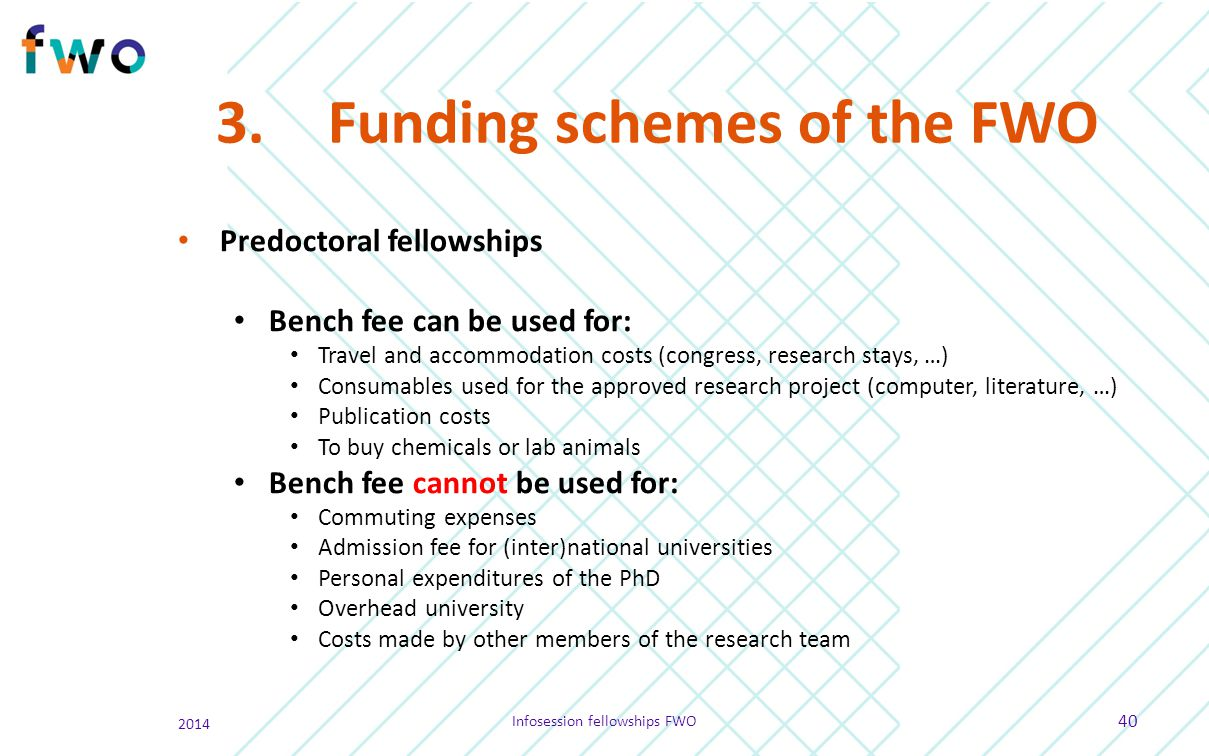 3.Funding schemes of the FWO Predoctoral fellowships Bench fee can be used for: Travel and accommodation costs (congress, research stays, …) Consumabl