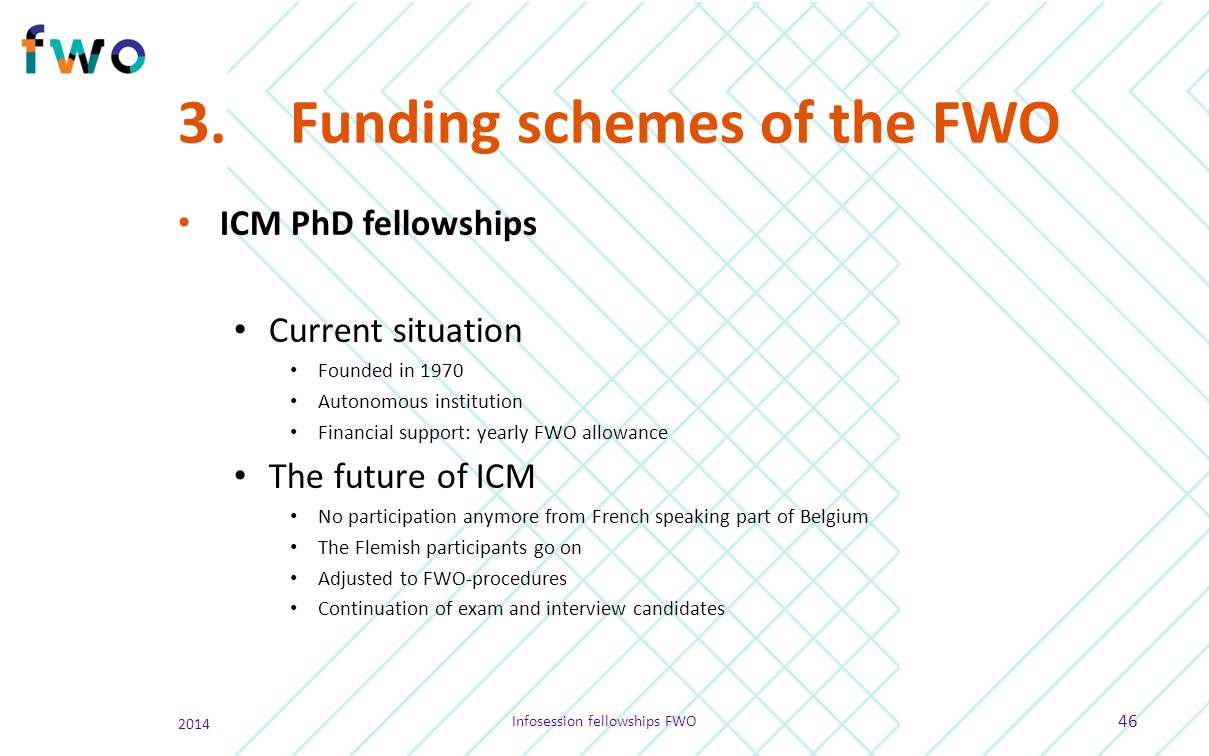 3.Funding schemes of the FWO ICM PhD fellowships Current situation Founded in 1970 Autonomous institution Financial support: yearly FWO allowance The