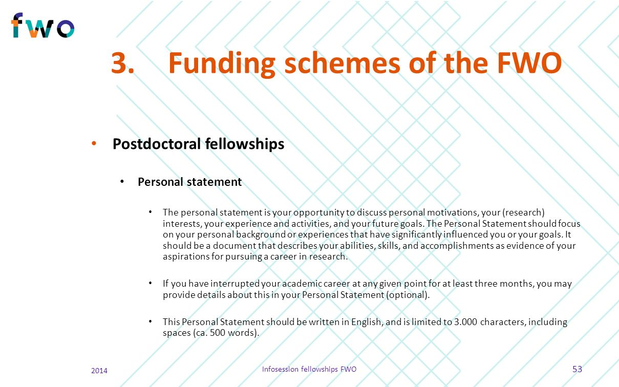 3.Funding schemes of the FWO Postdoctoral fellowships Personal statement The personal statement is your opportunity to discuss personal motivations, y