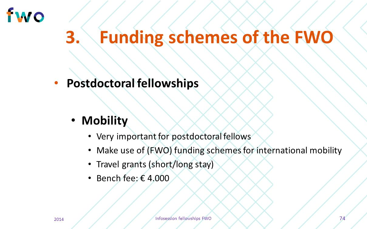 3.Funding schemes of the FWO Postdoctoral fellowships Mobility Very important for postdoctoral fellows Make use of (FWO) funding schemes for internati