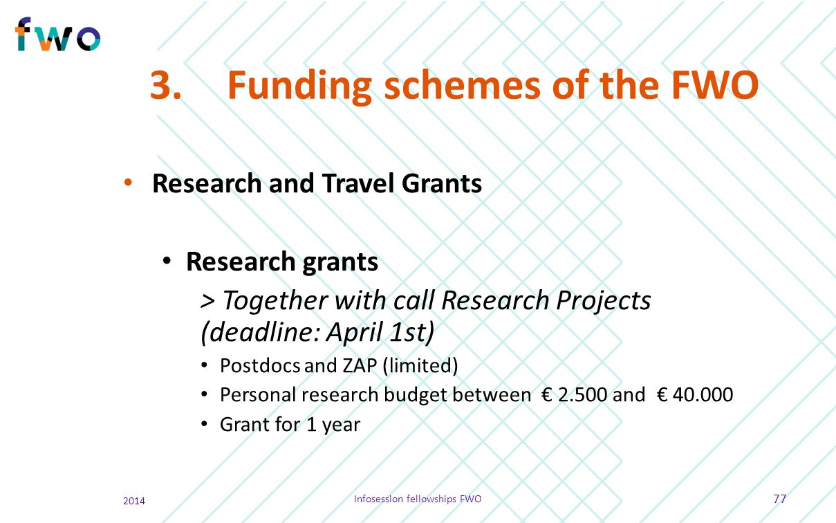 3.Funding schemes of the FWO Research and Travel Grants Research grants > Together with call Research Projects (deadline: April 1st) Postdocs and ZAP