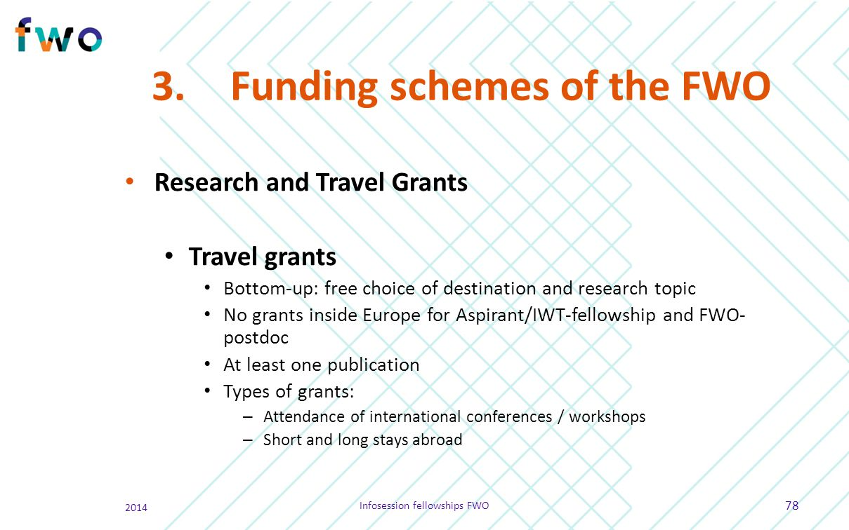 3.Funding schemes of the FWO Research and Travel Grants Travel grants Bottom-up: free choice of destination and research topic No grants inside Europe