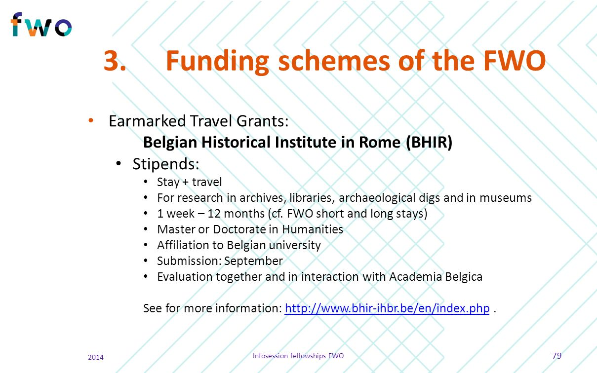 3. Funding schemes of the FWO Earmarked Travel Grants: Belgian Historical Institute in Rome (BHIR) Stipends: Stay + travel For research in archives, l