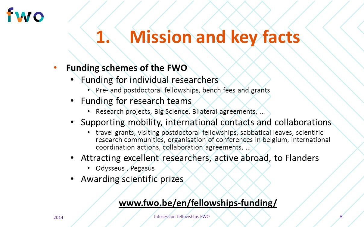 1.Mission and key facts Funding schemes of the FWO Funding for individual researchers Pre- and postdoctoral fellowships, bench fees and grants Funding