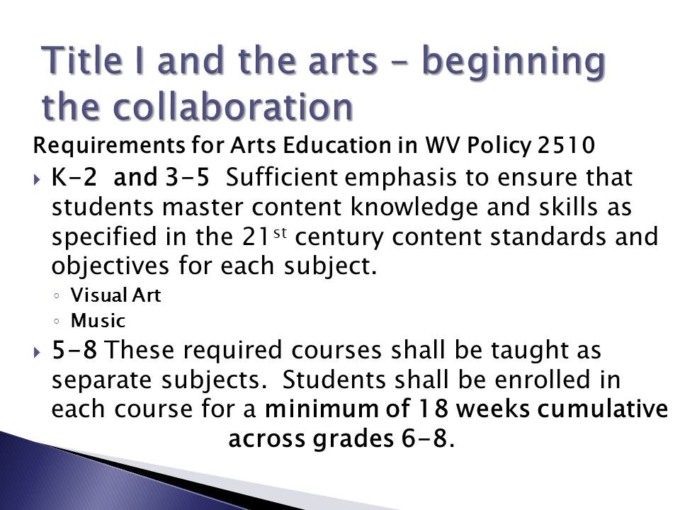 Requirements for Arts Education in WV Policy 2510  K-2 and 3-5 Sufficient emphasis to ensure that students master content knowledge and skills as specified in the 21 st century content standards and objectives for each subject.