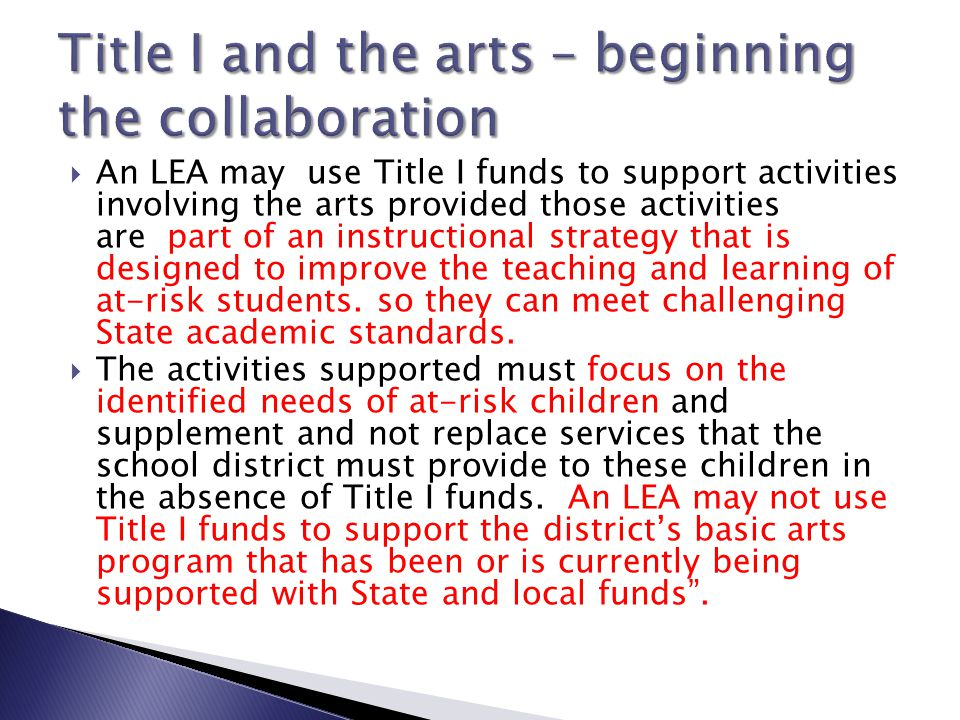  An LEA may use Title I funds to support activities involving the arts provided those activities are part of an instructional strategy that is designed to improve the teaching and learning of at-risk students.
