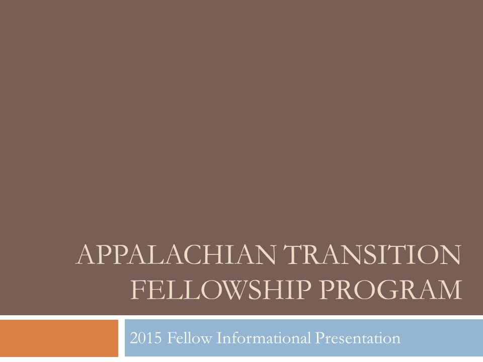 APPALACHIAN TRANSITION FELLOWSHIP PROGRAM 2015 Fellow Informational Presentation