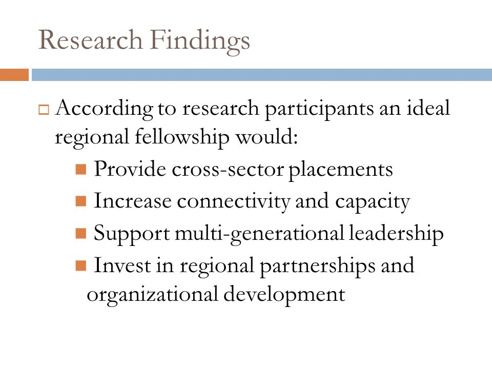 Research Findings  According to research participants an ideal regional fellowship would: Provide cross-sector placements Increase connectivity and capacity Support multi-generational leadership Invest in regional partnerships and organizational development