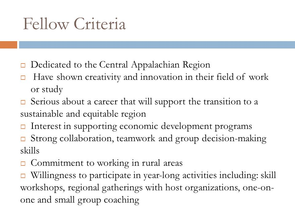 Fellow Criteria  Dedicated to the Central Appalachian Region  Have shown creativity and innovation in their field of work or study  Serious about a career that will support the transition to a sustainable and equitable region  Interest in supporting economic development programs  Strong collaboration, teamwork and group decision-making skills  Commitment to working in rural areas  Willingness to participate in year-long activities including: skill workshops, regional gatherings with host organizations, one-on- one and small group coaching