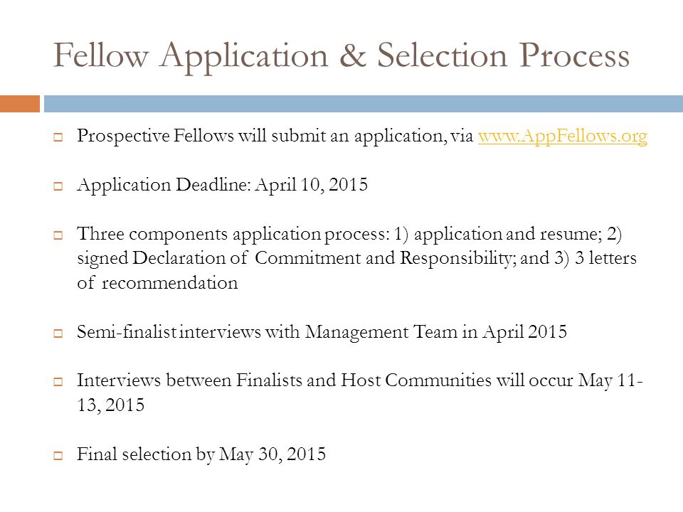 Fellow Application & Selection Process  Prospective Fellows will submit an application, via www.AppFellows.orgwww.AppFellows.org  Application Deadline: April 10, 2015  Three components application process: 1) application and resume; 2) signed Declaration of Commitment and Responsibility; and 3) 3 letters of recommendation  Semi-finalist interviews with Management Team in April 2015  Interviews between Finalists and Host Communities will occur May 11- 13, 2015  Final selection by May 30, 2015