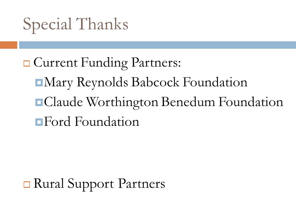 Special Thanks  Current Funding Partners:  Mary Reynolds Babcock Foundation  Claude Worthington Benedum Foundation  Ford Foundation  Rural Suppor