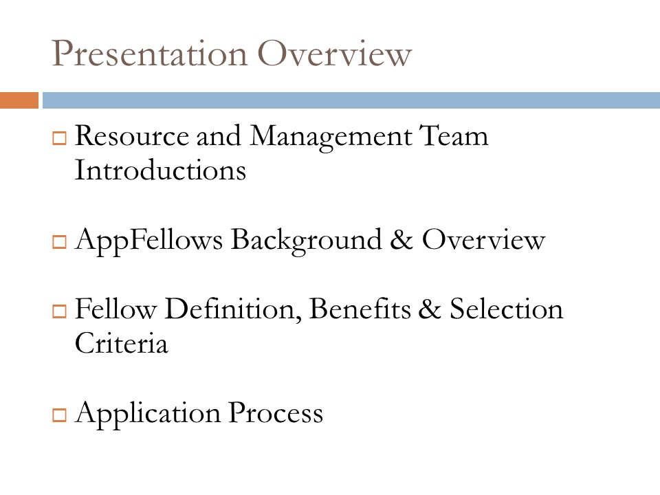 Presentation Overview  Resource and Management Team Introductions  AppFellows Background & Overview  Fellow Definition, Benefits & Selection Criteria  Application Process