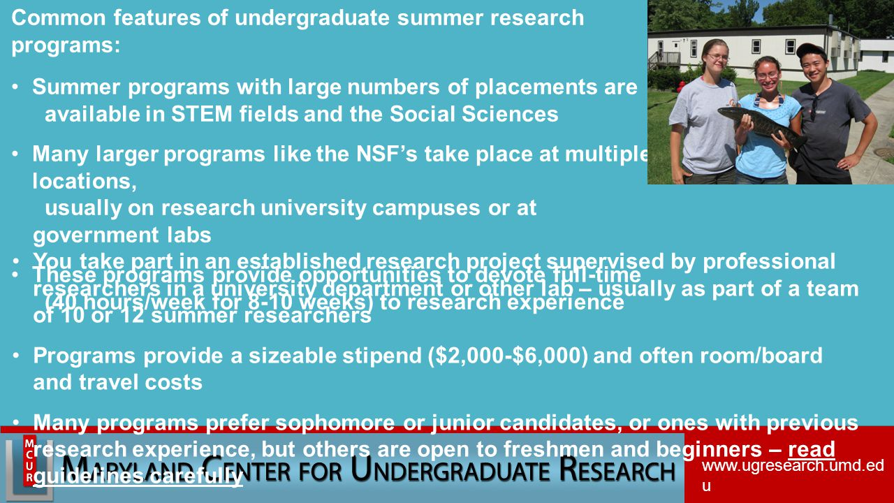 Common features of undergraduate summer research programs: Summer programs with large numbers of placements are available in STEM fields and the Social Sciences Many larger programs like the NSF's take place at multiple locations, usually on research university campuses or at government labs These programs provide opportunities to devote full-time (40 hours/week for 8-10 weeks) to research experience You take part in an established research project supervised by professional researchers in a university department or other lab – usually as part of a team of 10 or 12 summer researchers Programs provide a sizeable stipend ($2,000-$6,000) and often room/board and travel costs Many programs prefer sophomore or junior candidates, or ones with previous research experience, but others are open to freshmen and beginners – read guidelines carefully www.ugresearch.umd.ed u