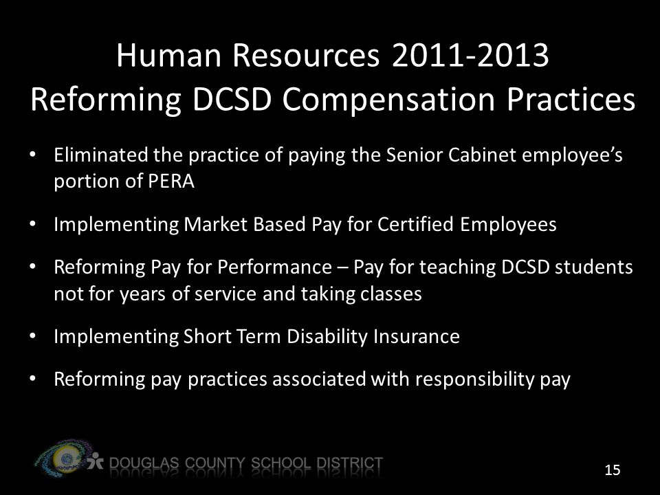 Human Resources 2011-2013 Reforming DCSD Compensation Practices Eliminated the practice of paying the Senior Cabinet employee's portion of PERA Implementing Market Based Pay for Certified Employees Reforming Pay for Performance – Pay for teaching DCSD students not for years of service and taking classes Implementing Short Term Disability Insurance Reforming pay practices associated with responsibility pay 15