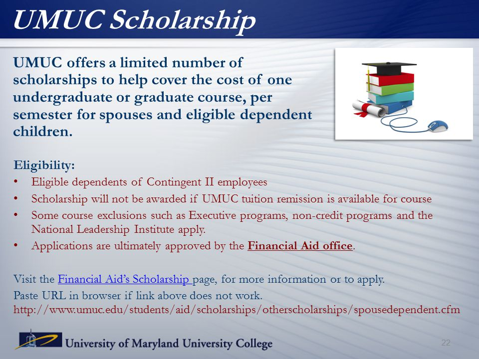 UMUC Scholarship UMUC offers a limited number of scholarships to help cover the cost of one undergraduate or graduate course, per semester for spouses
