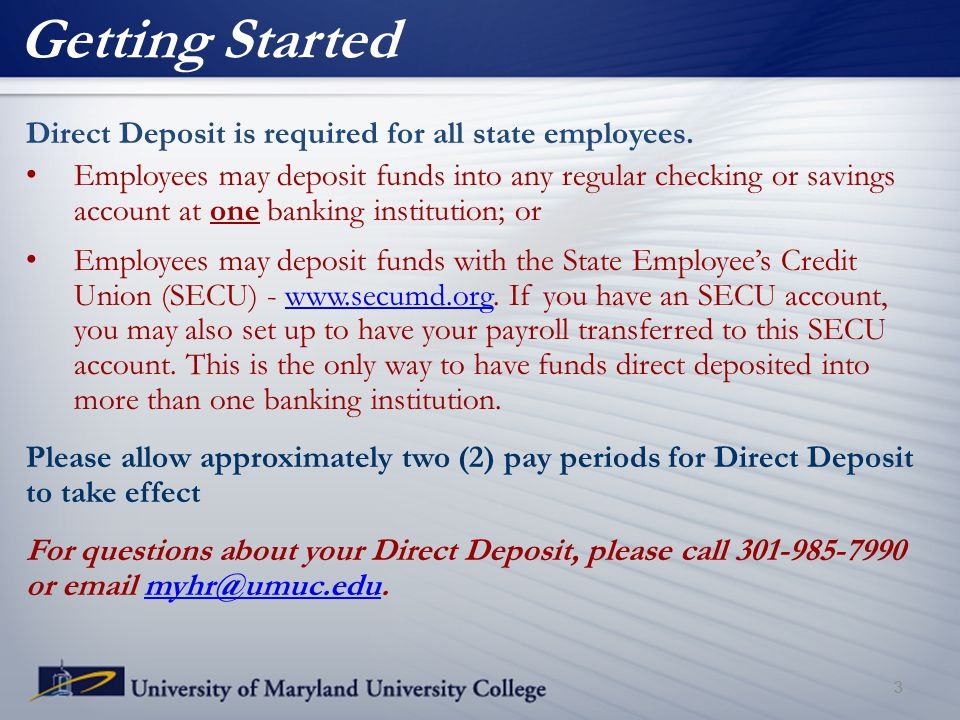 Getting Started Direct Deposit is required for all state employees. Employees may deposit funds into any regular checking or savings account at one ba
