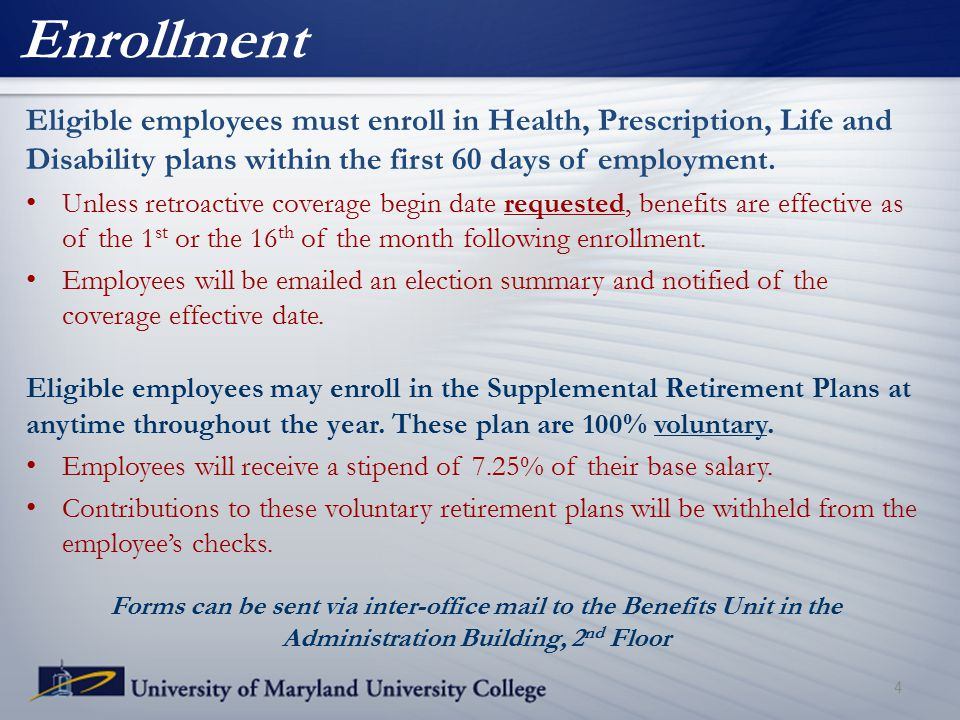 Enrollment Eligible employees must enroll in Health, Prescription, Life and Disability plans within the first 60 days of employment. Unless retroactiv