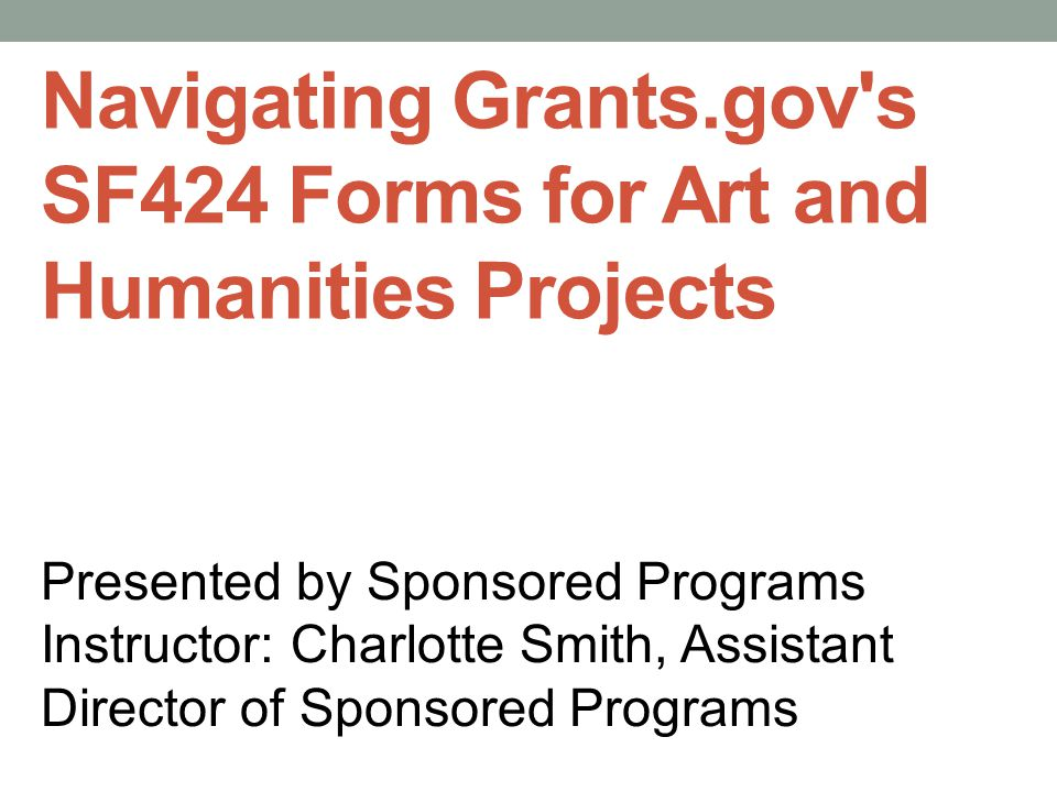 Navigating Grants.gov s SF424 Forms for Art and Humanities Projects Presented by Sponsored Programs Instructor: Charlotte Smith, Assistant Director of Sponsored Programs