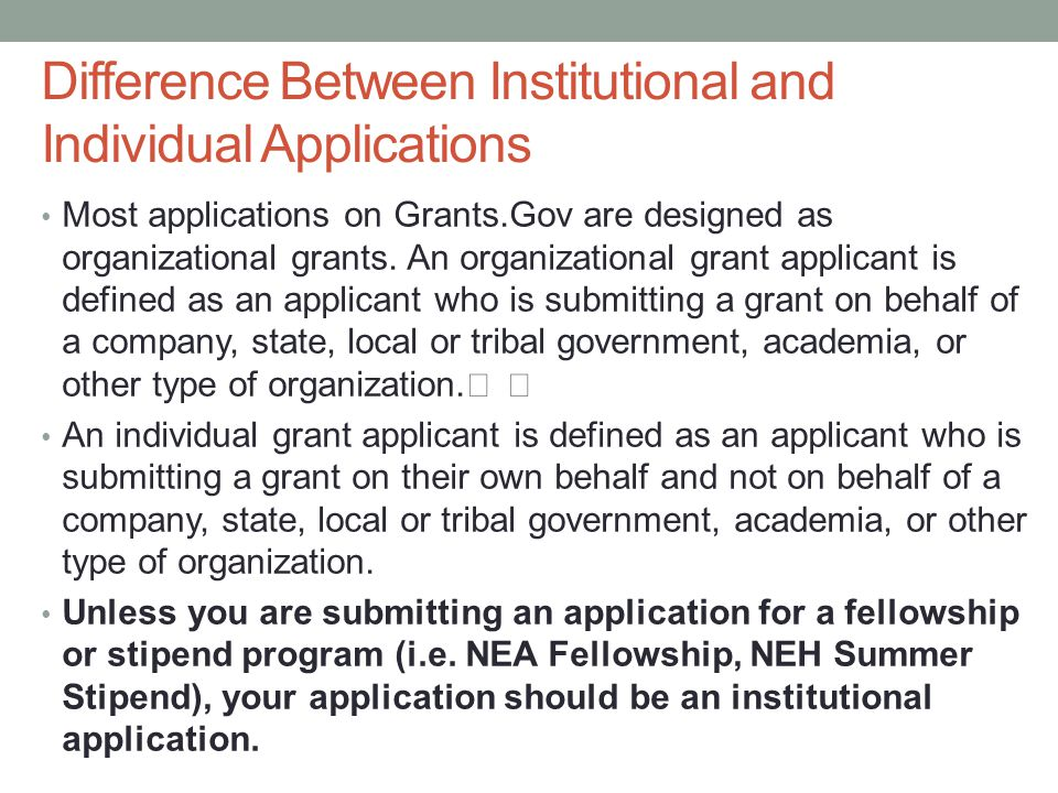 Difference Between Institutional and Individual Applications Most applications on Grants.Gov are designed as organizational grants.