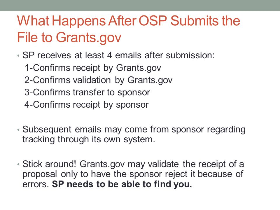 What Happens After OSP Submits the File to Grants.gov SP receives at least 4 emails after submission: 1-Confirms receipt by Grants.gov 2-Confirms validation by Grants.gov 3-Confirms transfer to sponsor 4-Confirms receipt by sponsor Subsequent emails may come from sponsor regarding tracking through its own system.