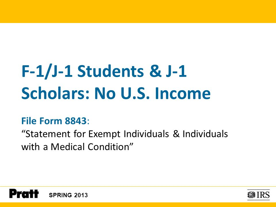 """F-1/J-1 Students & J-1 Scholars: No U.S. Income SPRING 2013 File Form 8843: """"Statement for Exempt Individuals & Individuals with a Medical Condition"""""""