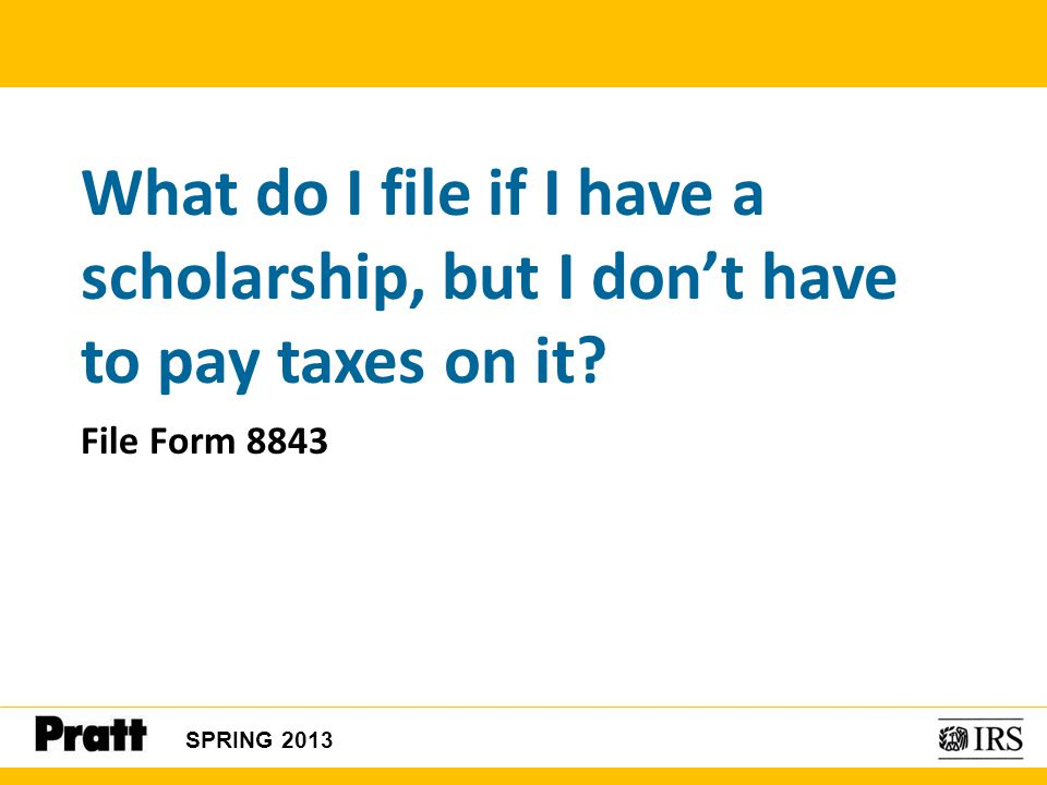 SPRING 2013 What do I file if I have a scholarship, but I don't have to pay taxes on it? File Form 8843