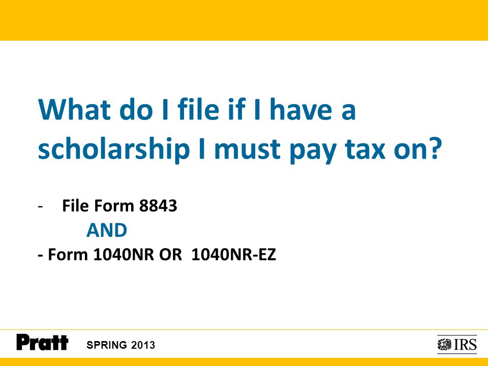 SPRING 2013 What do I file if I have a scholarship I must pay tax on? -File Form 8843 AND - Form 1040NR OR 1040NR-EZ