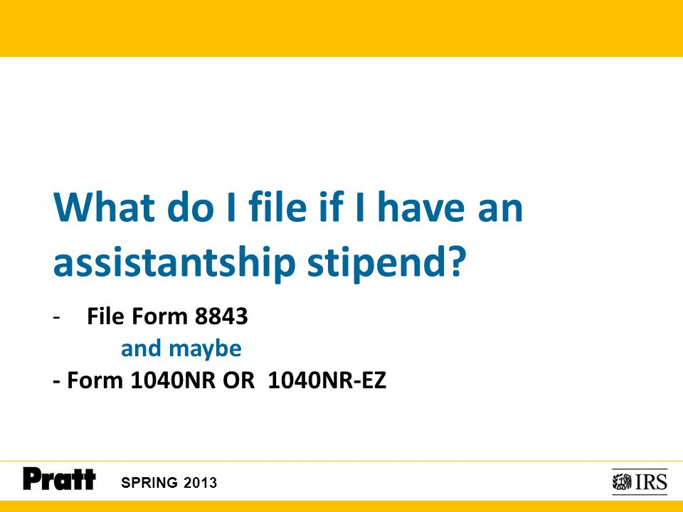 SPRING 2013 What do I file if I have an assistantship stipend? -File Form 8843 and maybe - Form 1040NR OR 1040NR-EZ