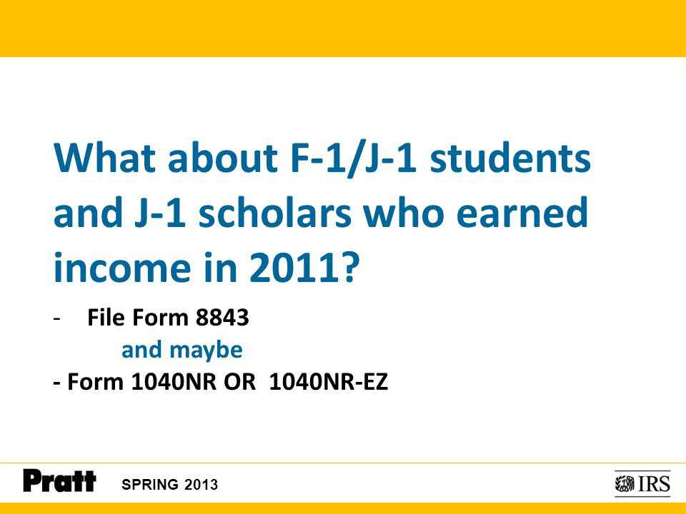 SPRING 2013 What about F-1/J-1 students and J-1 scholars who earned income in 2011? -File Form 8843 and maybe - Form 1040NR OR 1040NR-EZ