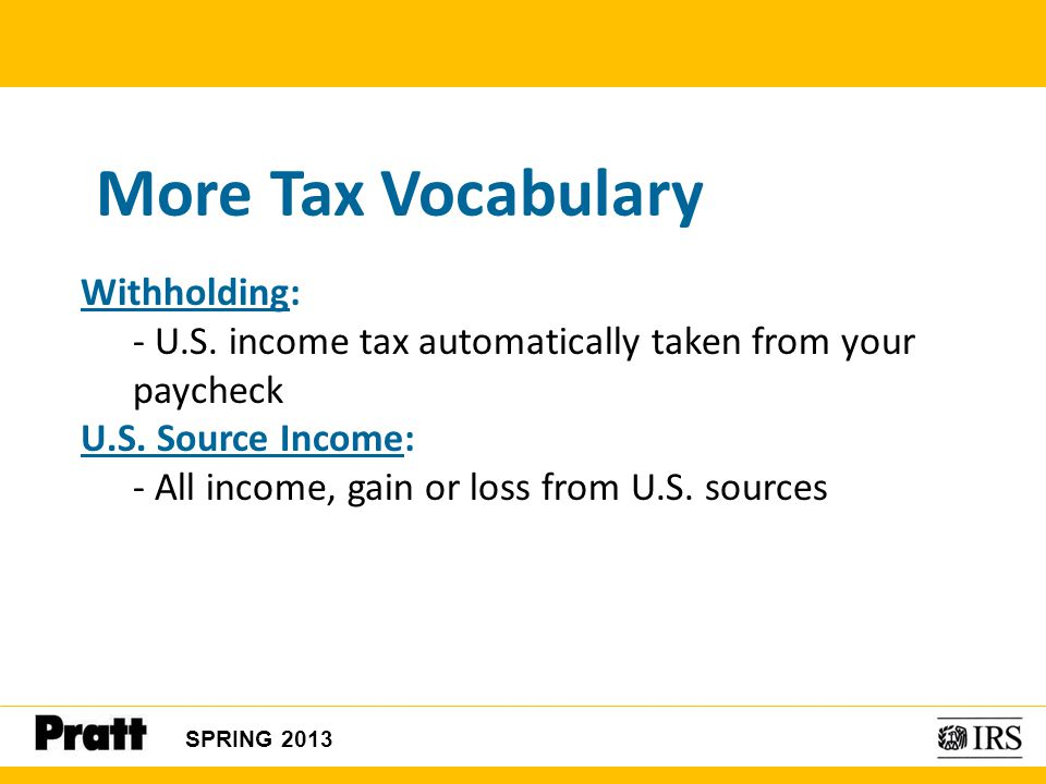 SPRING 2013 More Tax Vocabulary Withholding: - U.S. income tax automatically taken from your paycheck U.S. Source Income: - All income, gain or loss f