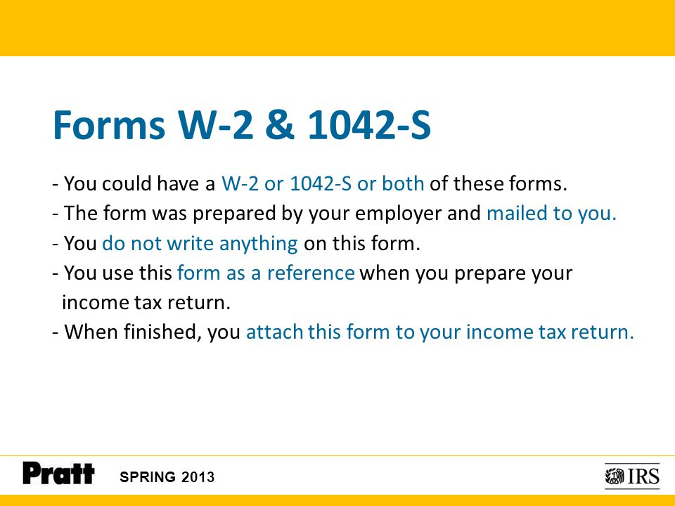 SPRING 2013 Forms W-2 & 1042-S - You could have a W-2 or 1042-S or both of these forms. - The form was prepared by your employer and mailed to you. -
