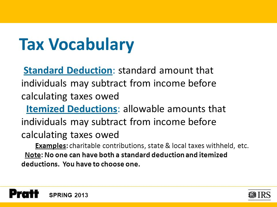 Tax Vocabulary Standard Deduction: standard amount that individuals may subtract from income before calculating taxes owed Itemized Deductions: allowa