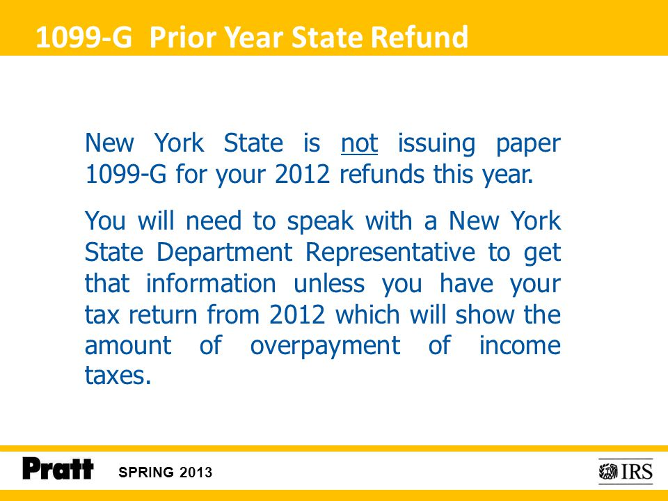 1099-G Prior Year State Refund New York State is not issuing paper 1099-G for your 2012 refunds this year. You will need to speak with a New York Stat