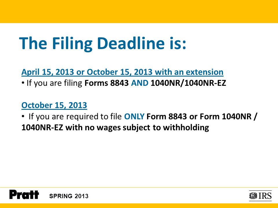 The Filing Deadline is: April 15, 2013 or October 15, 2013 with an extension If you are filing Forms 8843 AND 1040NR/1040NR-EZ October 15, 2013 If you